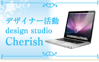 デザイナー活動 design studio Cherish